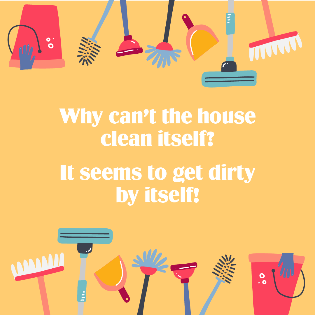 Text: Why can't the house clean itself? It seems to get dirty by itself!