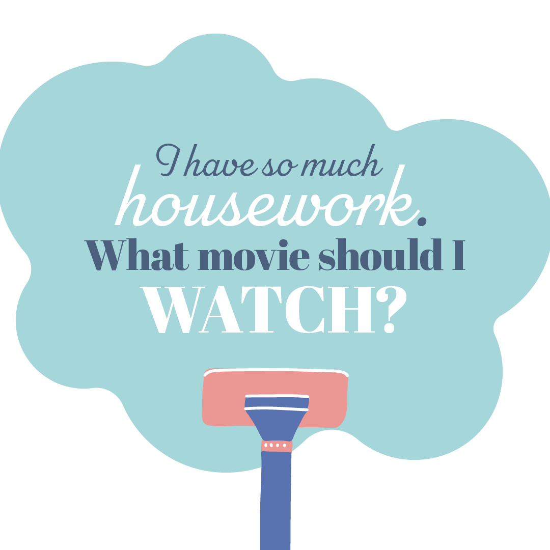 Text: I have so much housework. What movie should I watch?