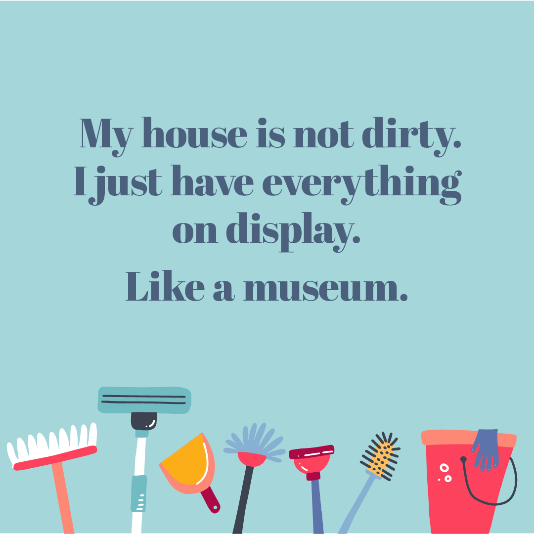 Text: My house is not dirty. I just have everything on display. Like a museum.