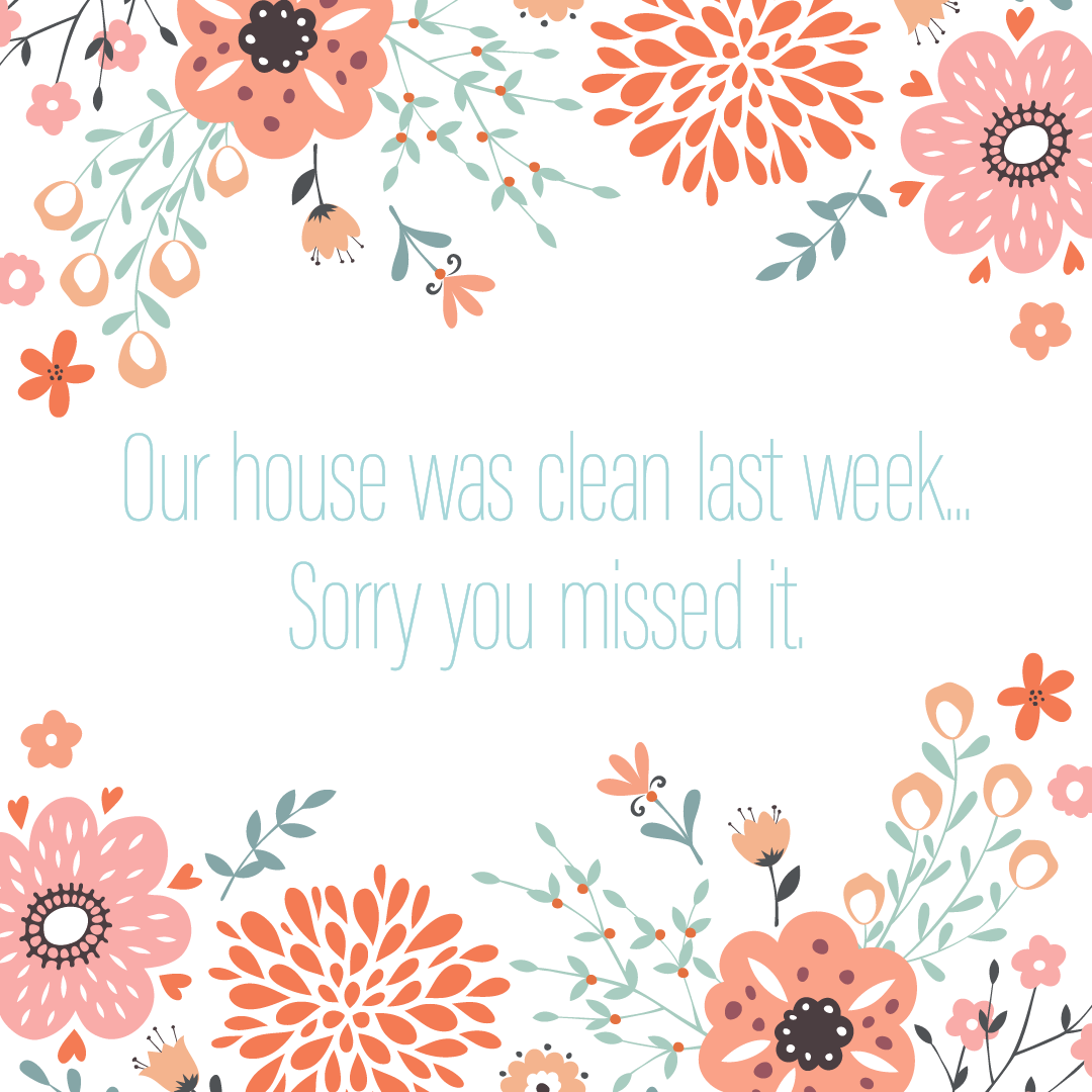 Text: Our house was clean last week...Sorry you missed it.