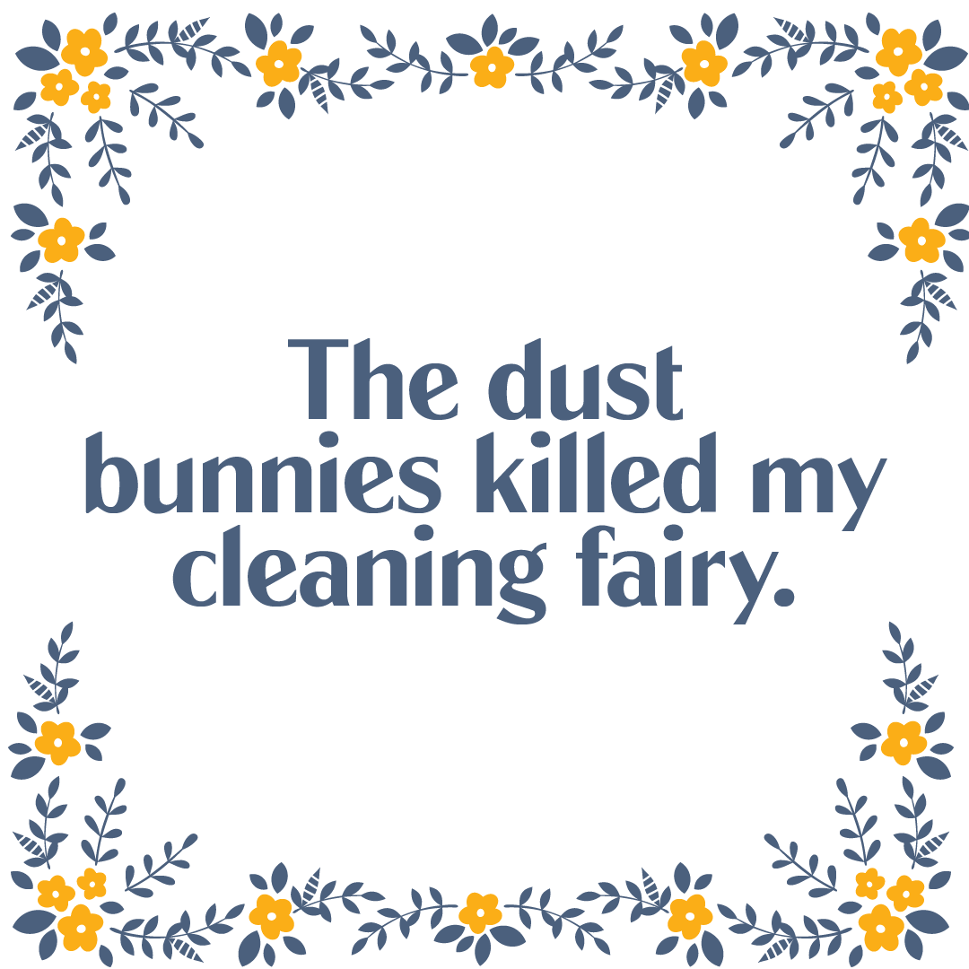 Text: The dust bunnies killed my cleaning fairy.