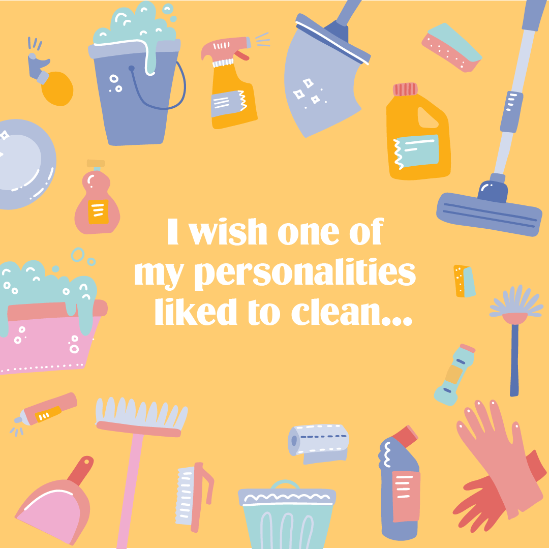 I wish one of my personalities liked to clean...
